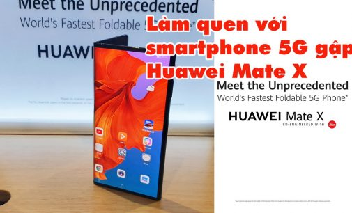 VIDEO: Làm quen với smartphone 5G gập Huawei Mate X